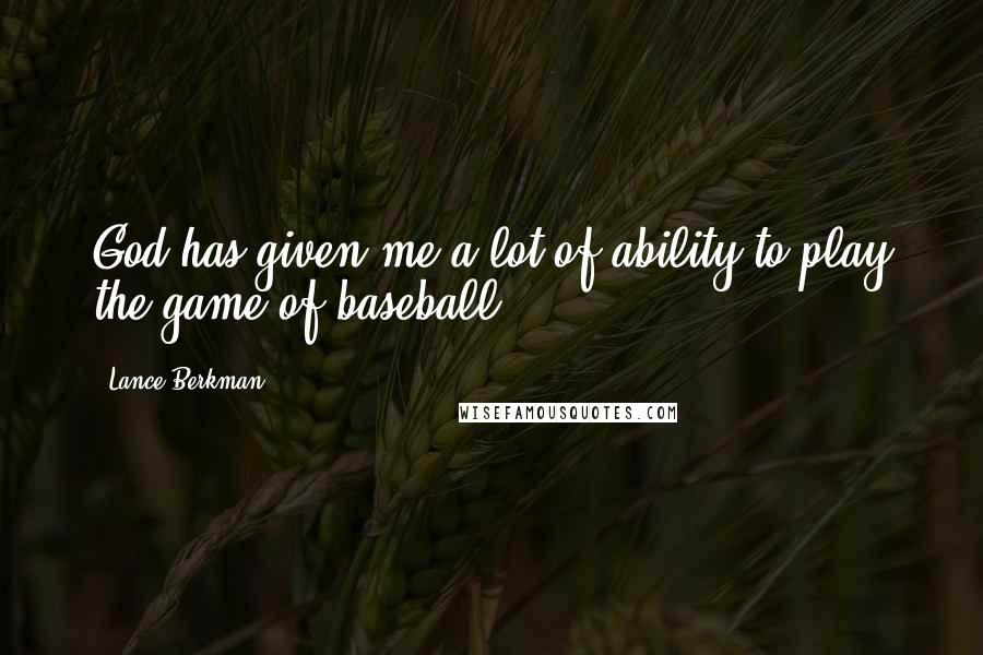 Lance Berkman quotes: God has given me a lot of ability to play the game of baseball.