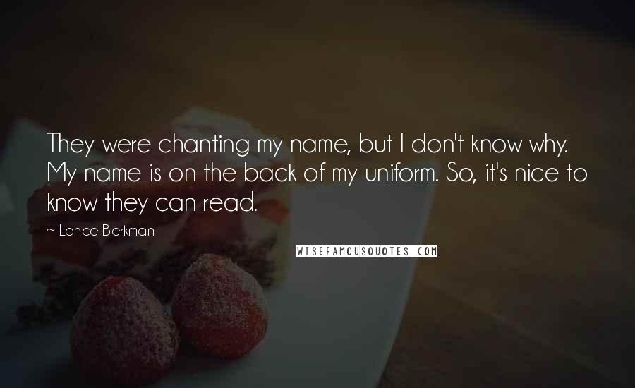 Lance Berkman quotes: They were chanting my name, but I don't know why. My name is on the back of my uniform. So, it's nice to know they can read.