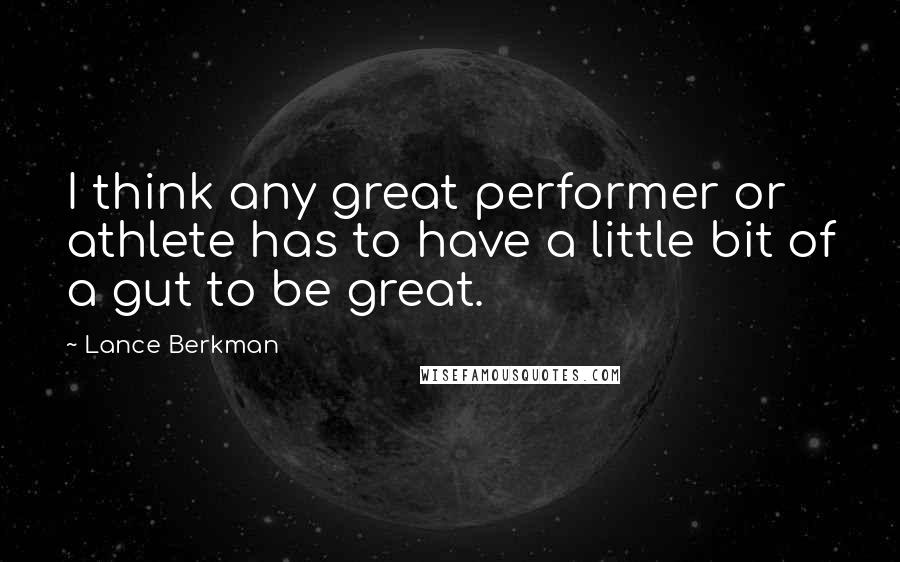 Lance Berkman quotes: I think any great performer or athlete has to have a little bit of a gut to be great.