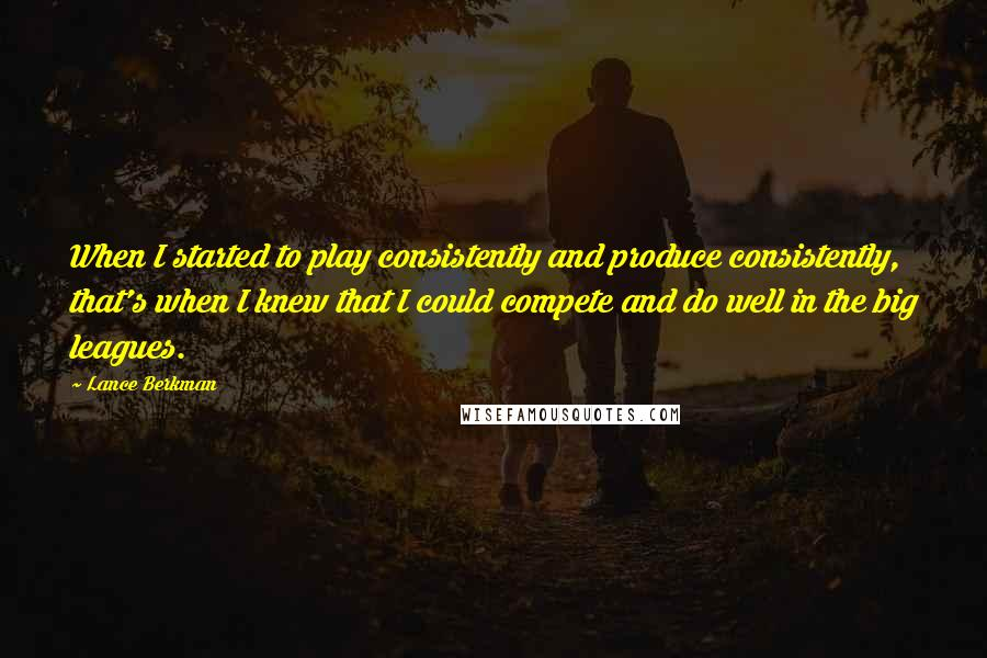 Lance Berkman quotes: When I started to play consistently and produce consistently, that's when I knew that I could compete and do well in the big leagues.
