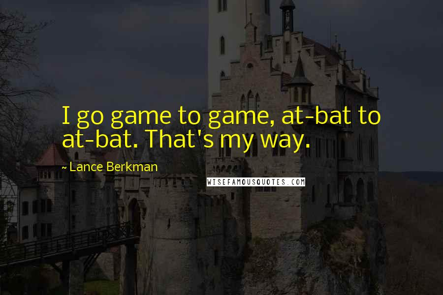 Lance Berkman quotes: I go game to game, at-bat to at-bat. That's my way.