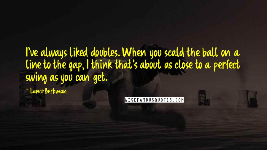 Lance Berkman quotes: I've always liked doubles. When you scald the ball on a line to the gap, I think that's about as close to a perfect swing as you can get.
