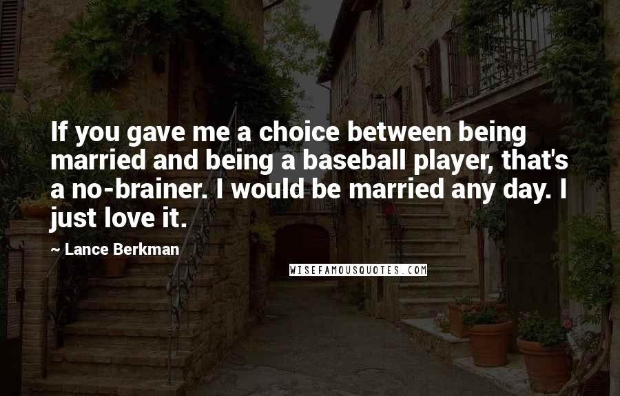 Lance Berkman quotes: If you gave me a choice between being married and being a baseball player, that's a no-brainer. I would be married any day. I just love it.