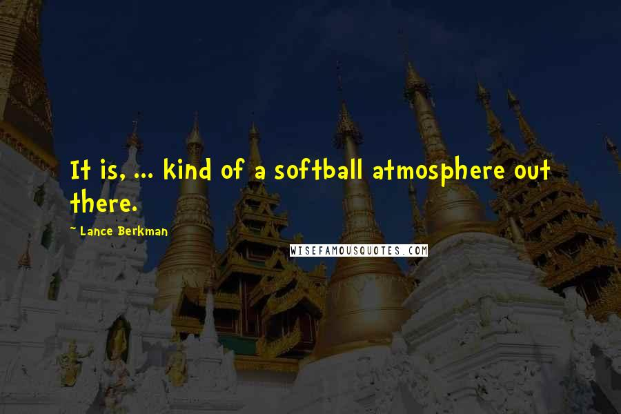 Lance Berkman quotes: It is, ... kind of a softball atmosphere out there.