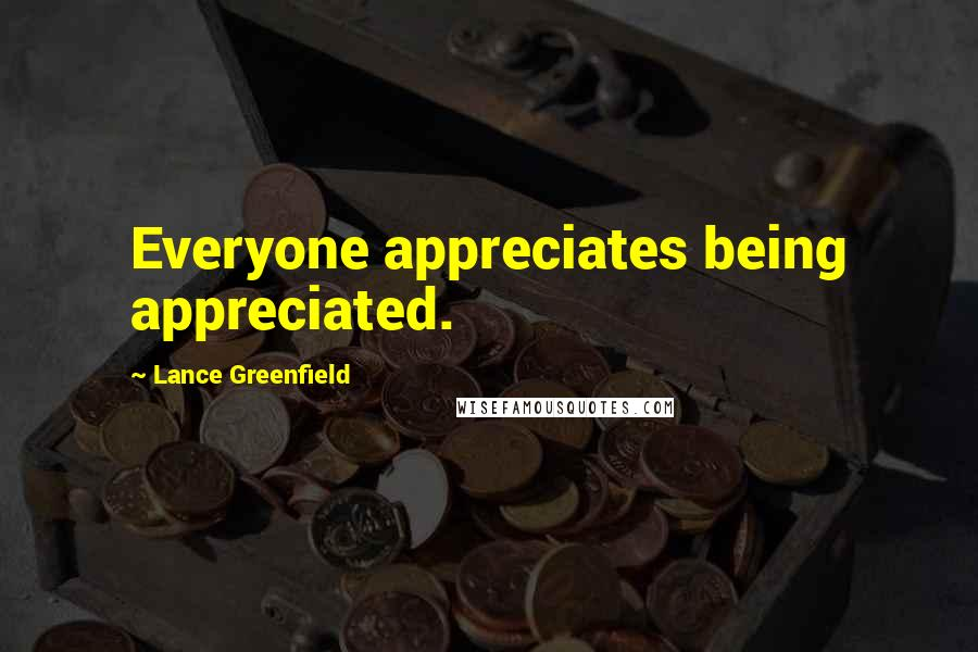 Lance Greenfield quotes: Everyone appreciates being appreciated.