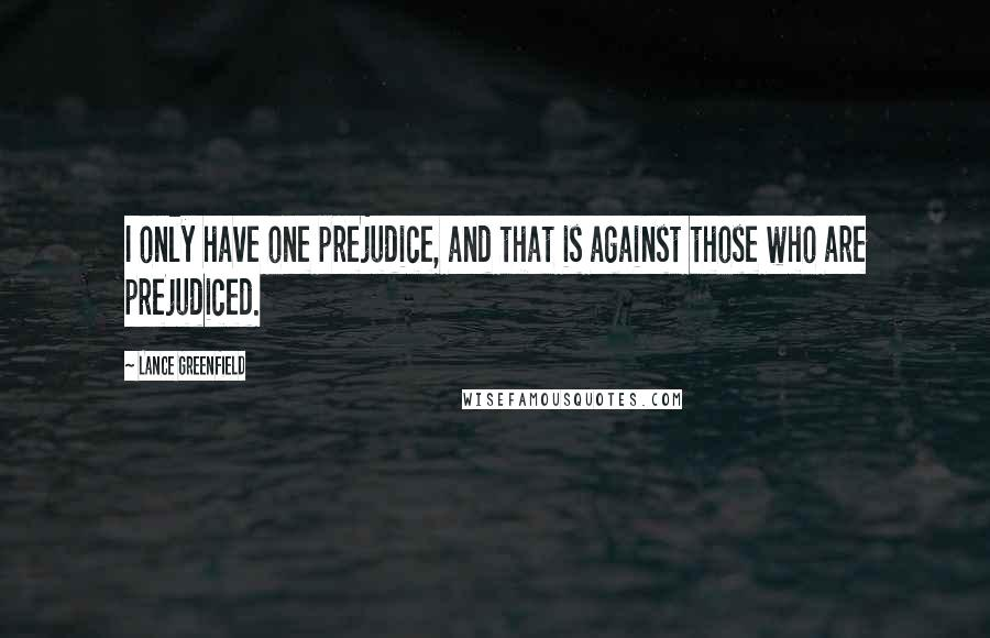 Lance Greenfield quotes: I only have one prejudice, and that is against those who are prejudiced.