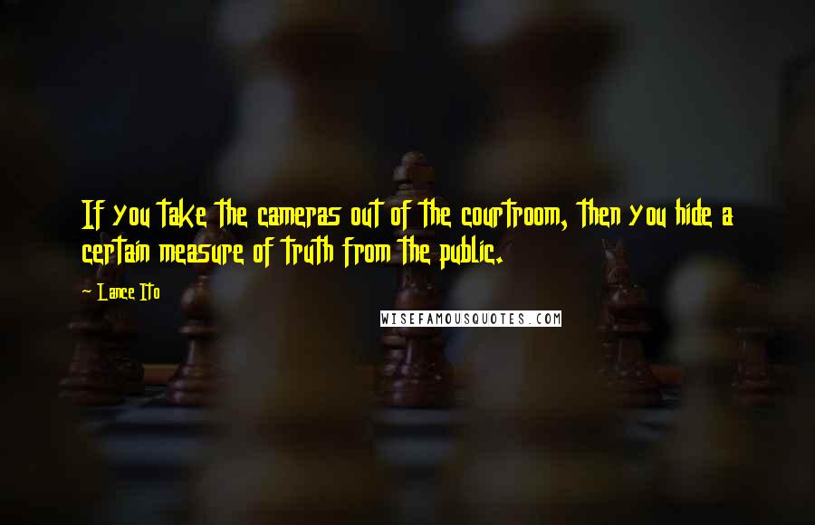 Lance Ito quotes: If you take the cameras out of the courtroom, then you hide a certain measure of truth from the public.