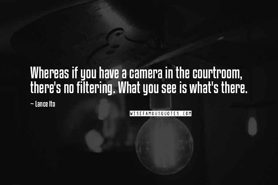 Lance Ito quotes: Whereas if you have a camera in the courtroom, there's no filtering. What you see is what's there.