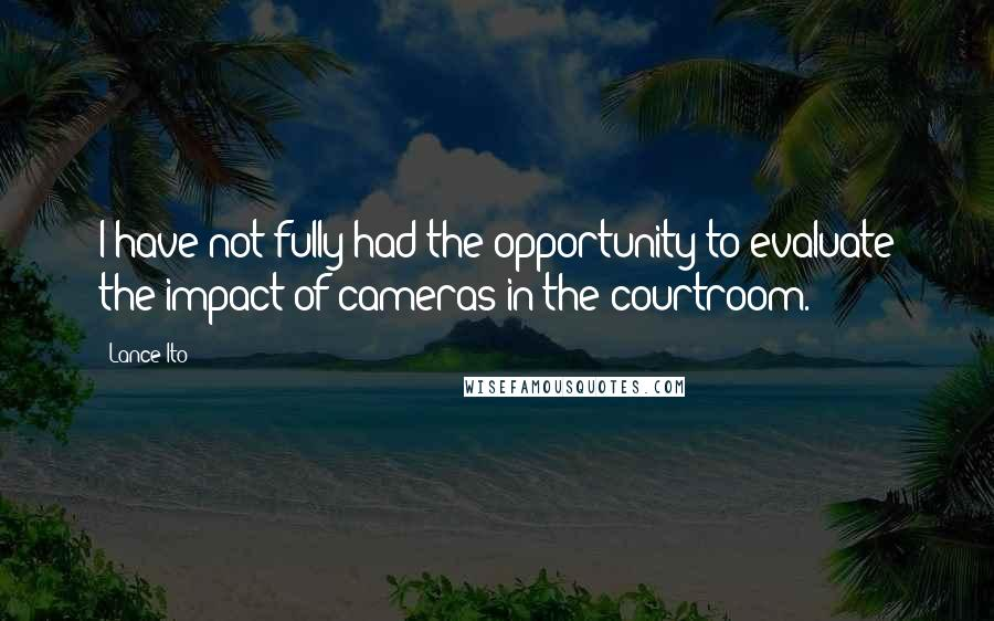 Lance Ito quotes: I have not fully had the opportunity to evaluate the impact of cameras in the courtroom.