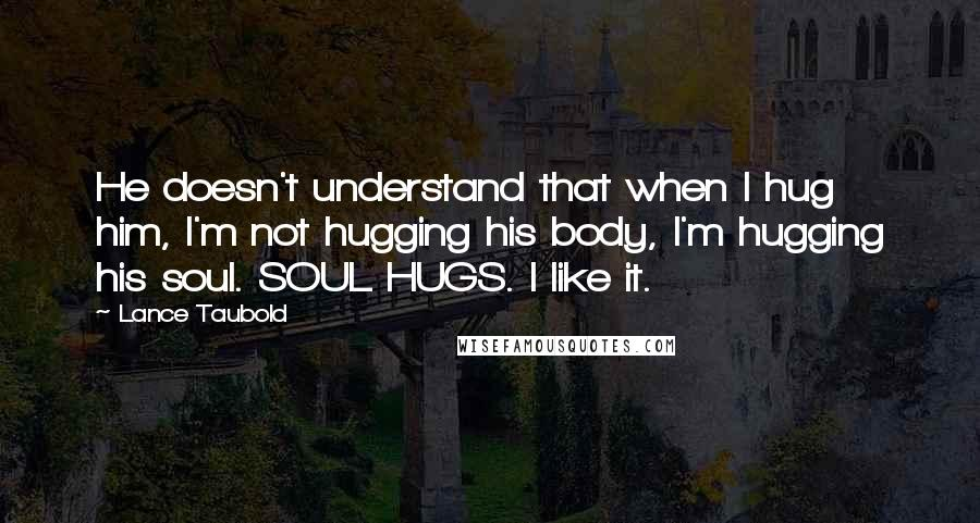 Lance Taubold quotes: He doesn't understand that when I hug him, I'm not hugging his body, I'm hugging his soul. SOUL HUGS. I like it.