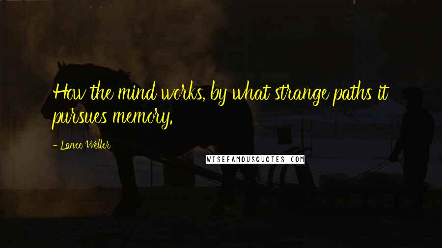 Lance Weller quotes: How the mind works, by what strange paths it pursues memory.