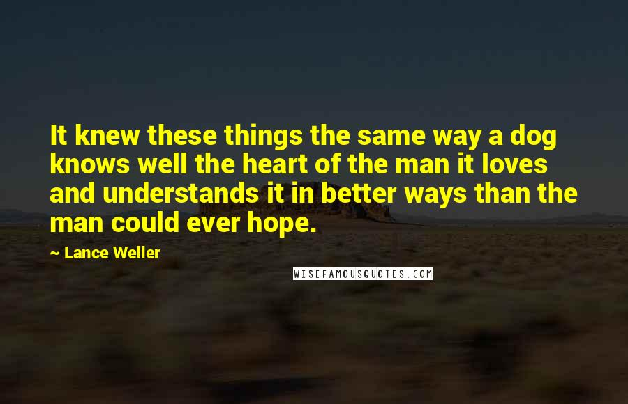 Lance Weller quotes: It knew these things the same way a dog knows well the heart of the man it loves and understands it in better ways than the man could ever hope.