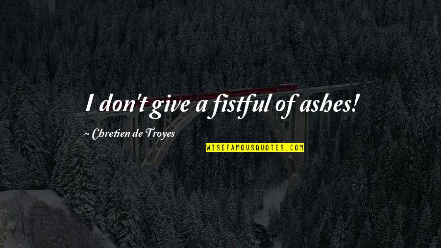 Lancelot Guinevere Quotes By Chretien De Troyes: I don't give a fistful of ashes!