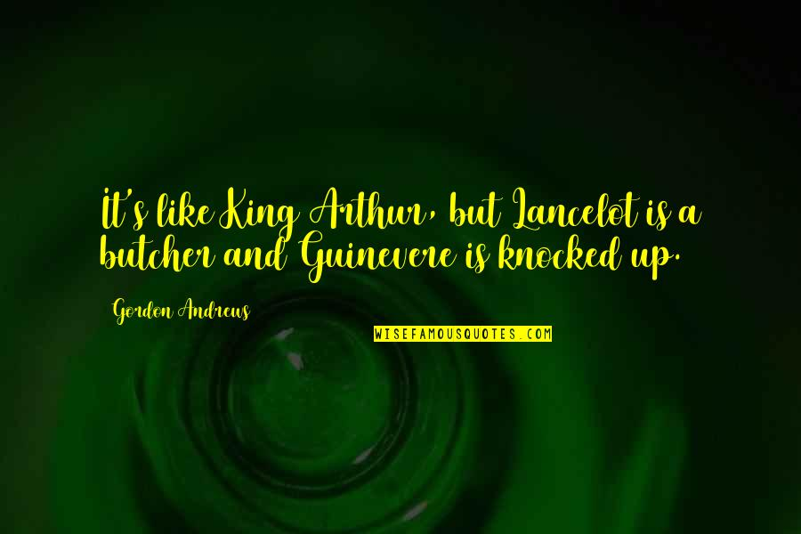 Lancelot Guinevere Quotes By Gordon Andrews: It's like King Arthur, but Lancelot is a