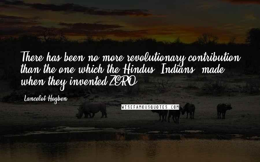 Lancelot Hogben quotes: There has been no more revolutionary contribution than the one which the Hindus (Indians) made when they invented ZERO.