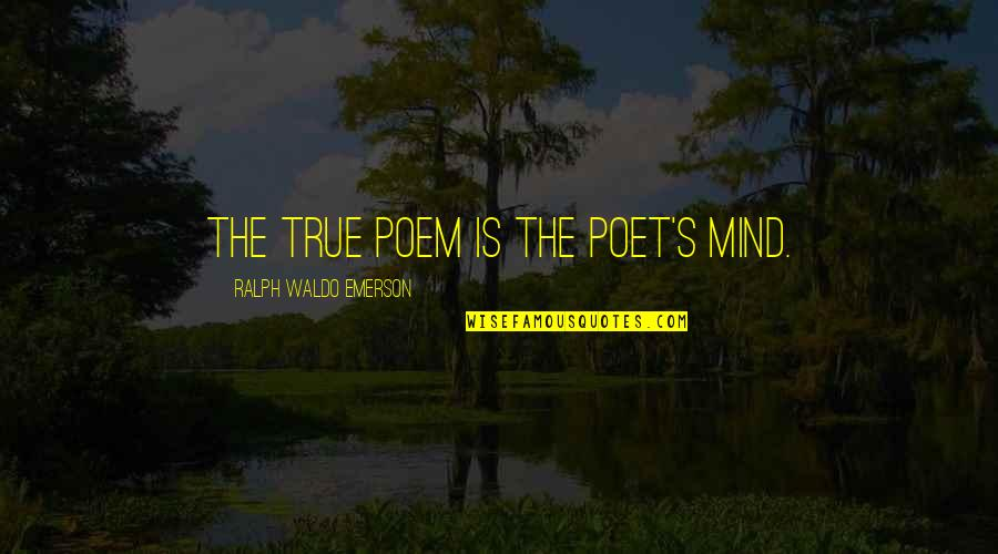Lancey Howard Quotes By Ralph Waldo Emerson: The true poem is the poet's mind.