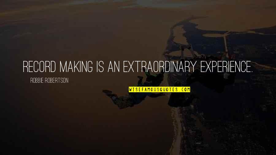 Land Of Nod Quotes By Robbie Robertson: Record making is an extraordinary experience.