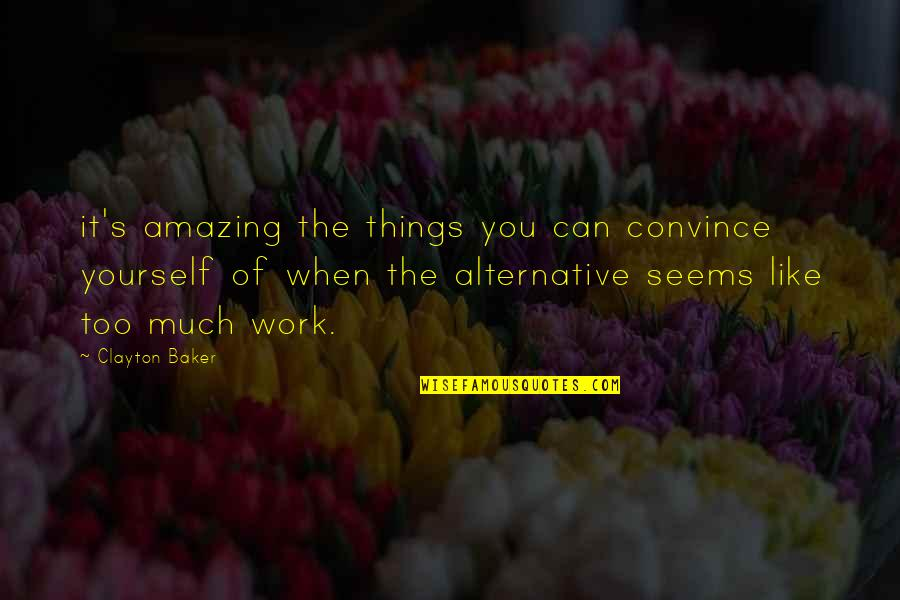 Landform Quotes By Clayton Baker: it's amazing the things you can convince yourself