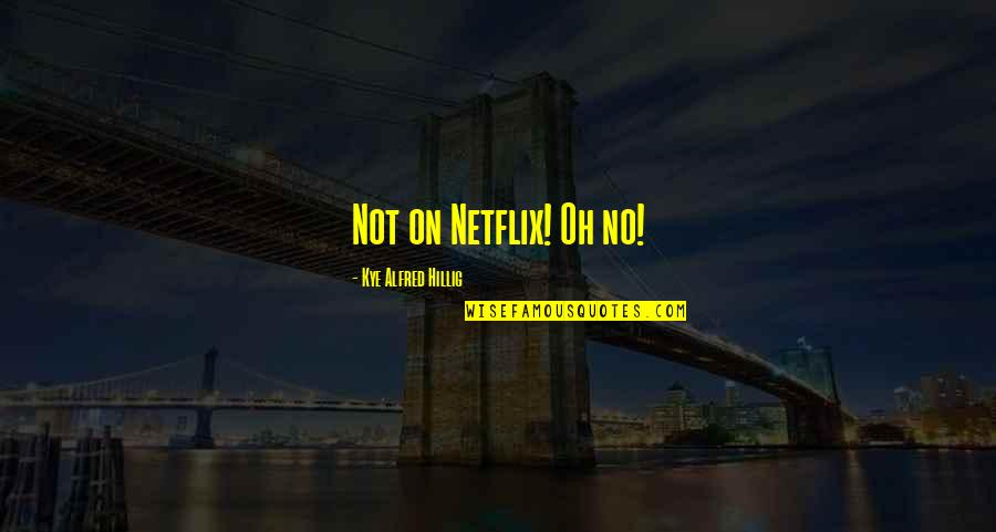 Landform Quotes By Kye Alfred Hillig: Not on Netflix! Oh no!
