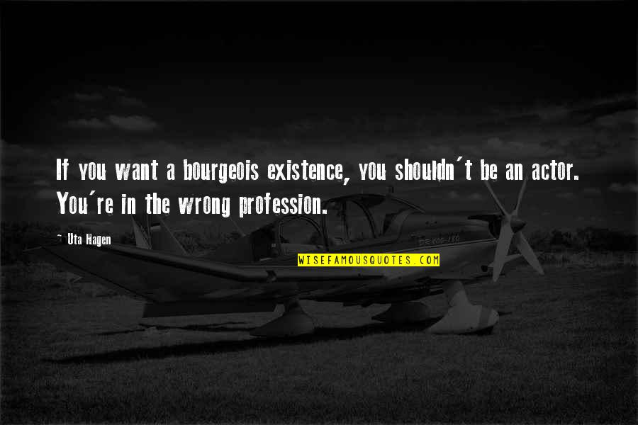 Landform Quotes By Uta Hagen: If you want a bourgeois existence, you shouldn't