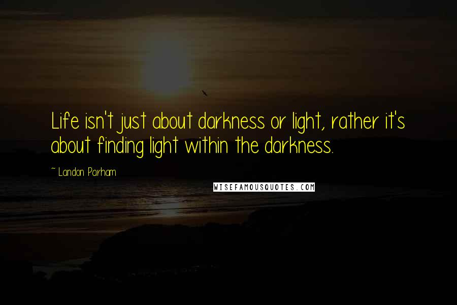 Landon Parham quotes: Life isn't just about darkness or light, rather it's about finding light within the darkness.