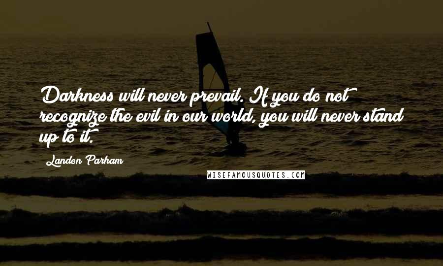 Landon Parham quotes: Darkness will never prevail. If you do not recognize the evil in our world, you will never stand up to it.