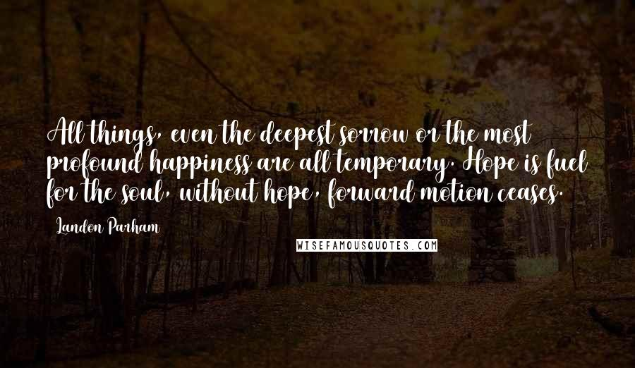 Landon Parham quotes: All things, even the deepest sorrow or the most profound happiness are all temporary. Hope is fuel for the soul, without hope, forward motion ceases.