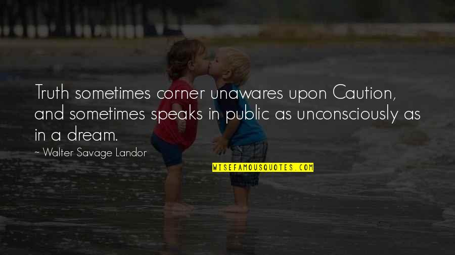 Landor Quotes By Walter Savage Landor: Truth sometimes corner unawares upon Caution, and sometimes
