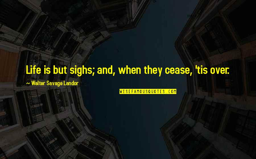 Landor Quotes By Walter Savage Landor: Life is but sighs; and, when they cease,