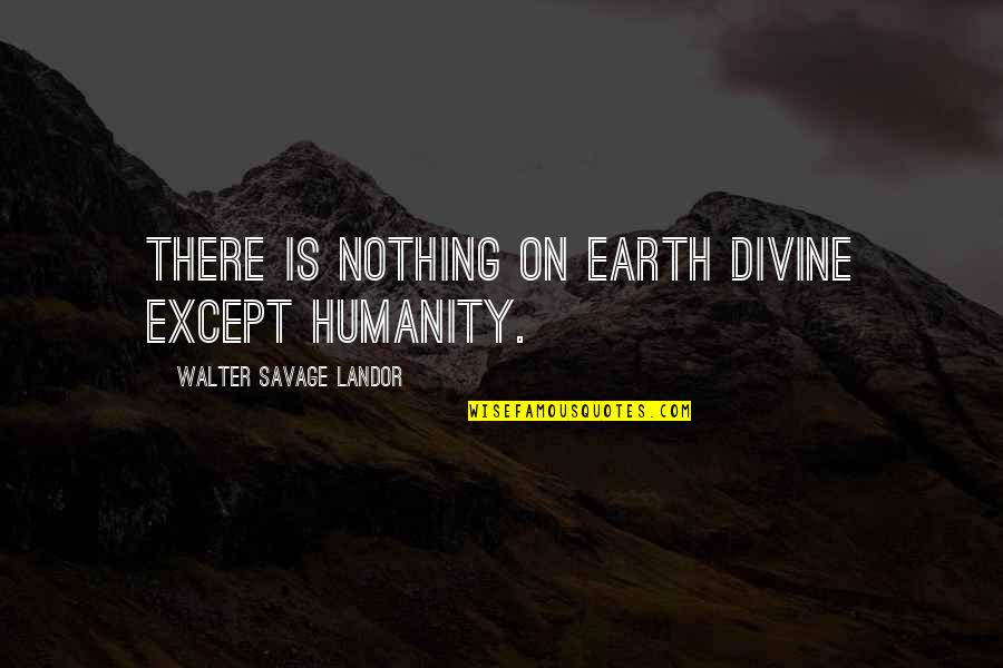 Landor Quotes By Walter Savage Landor: There is nothing on earth divine except humanity.