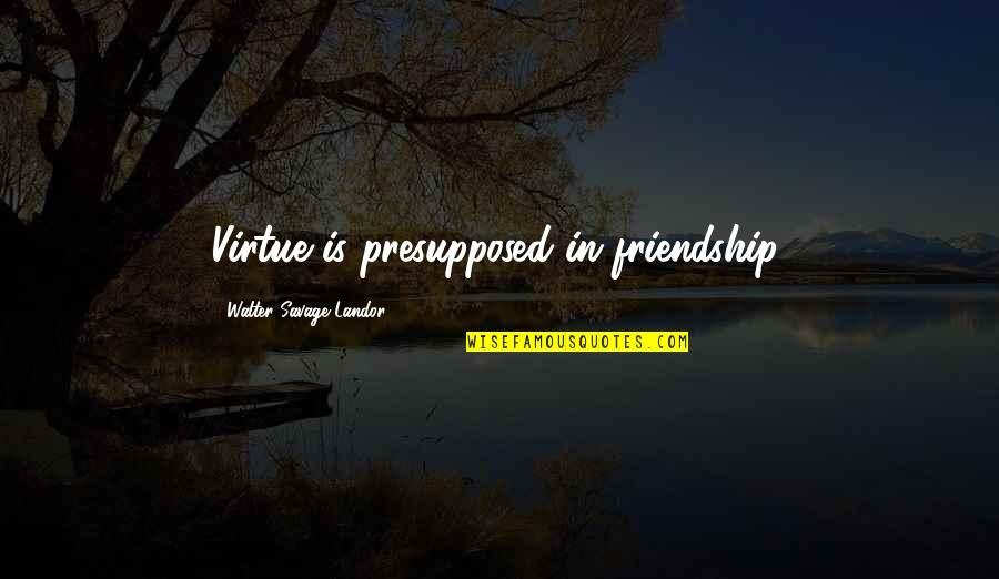 Landor Quotes By Walter Savage Landor: Virtue is presupposed in friendship.