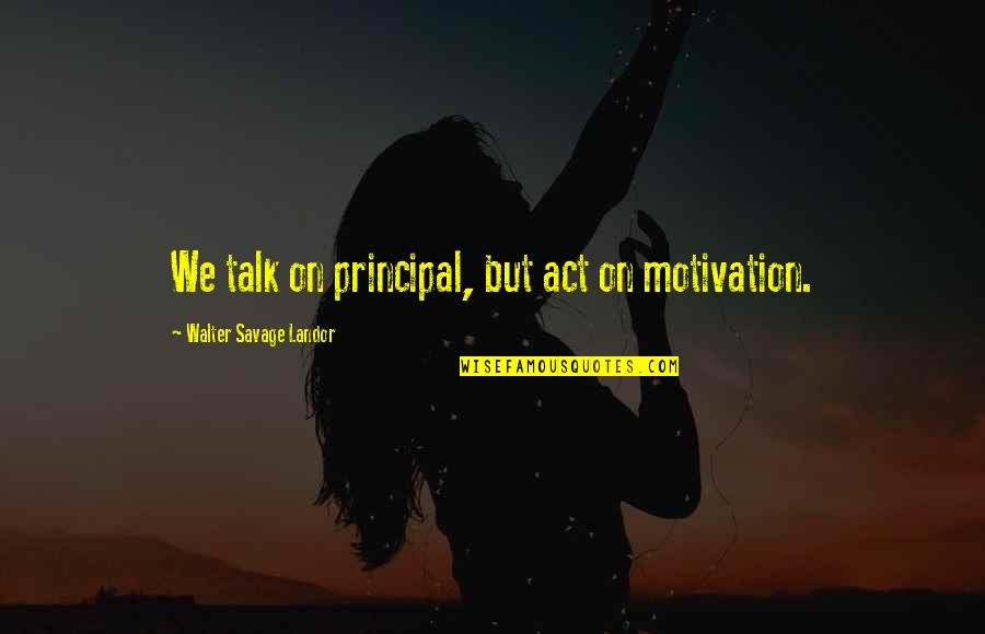 Landor Quotes By Walter Savage Landor: We talk on principal, but act on motivation.