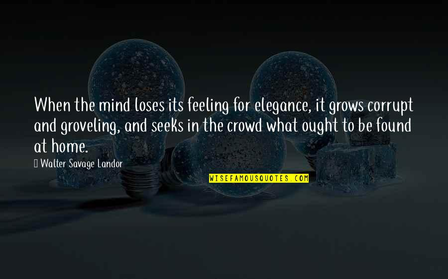 Landor Quotes By Walter Savage Landor: When the mind loses its feeling for elegance,