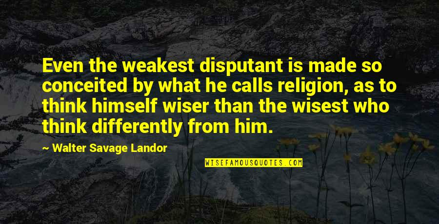 Landor Quotes By Walter Savage Landor: Even the weakest disputant is made so conceited