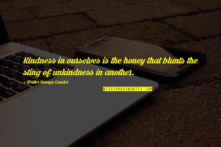 Landor Quotes By Walter Savage Landor: Kindness in ourselves is the honey that blunts