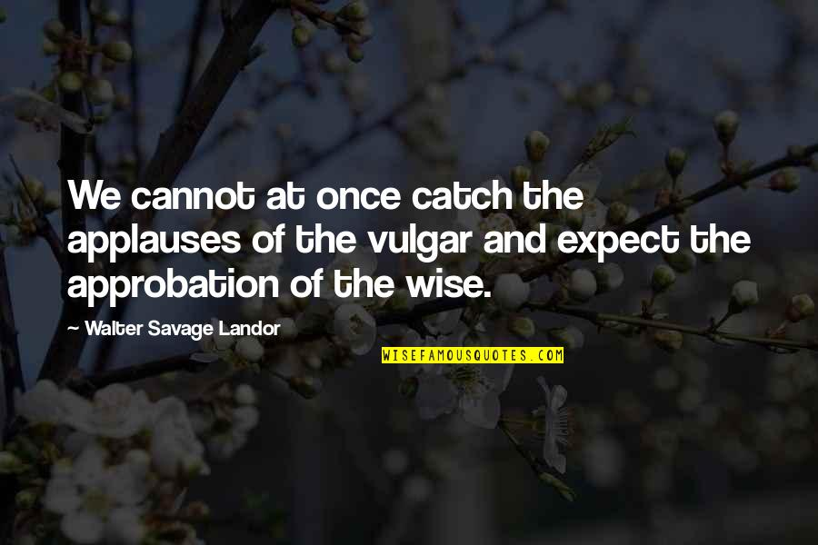 Landor Quotes By Walter Savage Landor: We cannot at once catch the applauses of