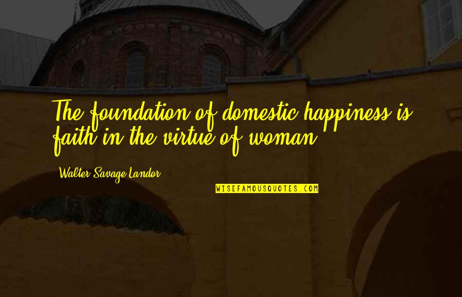 Landor Quotes By Walter Savage Landor: The foundation of domestic happiness is faith in