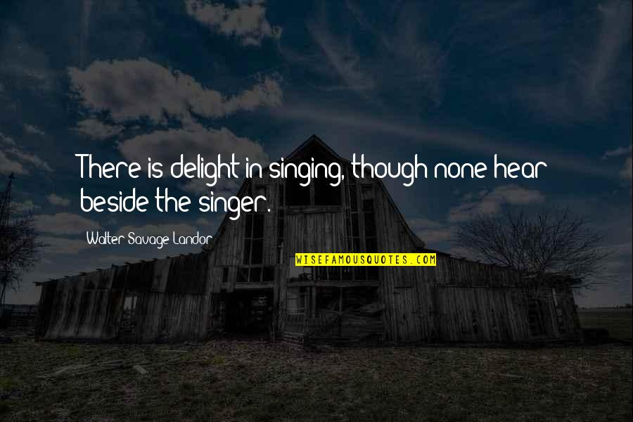 Landor Quotes By Walter Savage Landor: There is delight in singing, though none hear