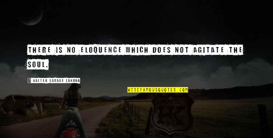 Landor Quotes By Walter Savage Landor: There is no eloquence which does not agitate