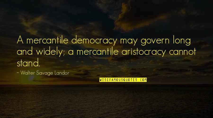 Landor Quotes By Walter Savage Landor: A mercantile democracy may govern long and widely;