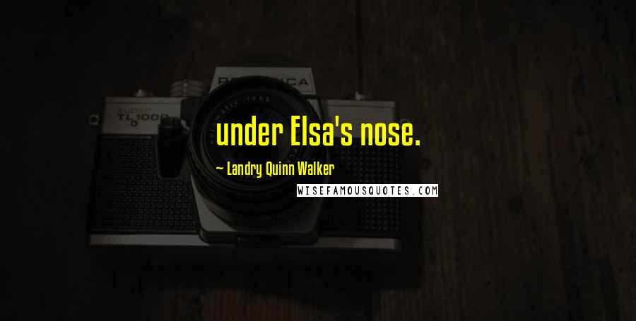 Landry Quinn Walker quotes: under Elsa's nose.