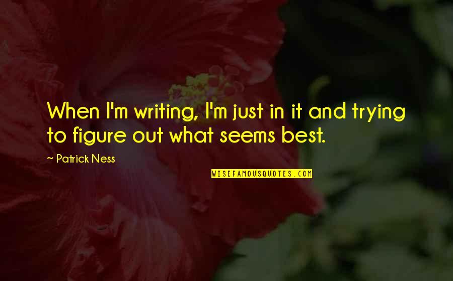 Landsmen Quotes By Patrick Ness: When I'm writing, I'm just in it and