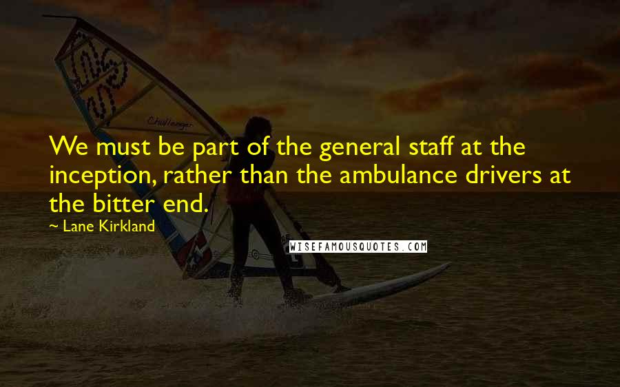 Lane Kirkland quotes: We must be part of the general staff at the inception, rather than the ambulance drivers at the bitter end.