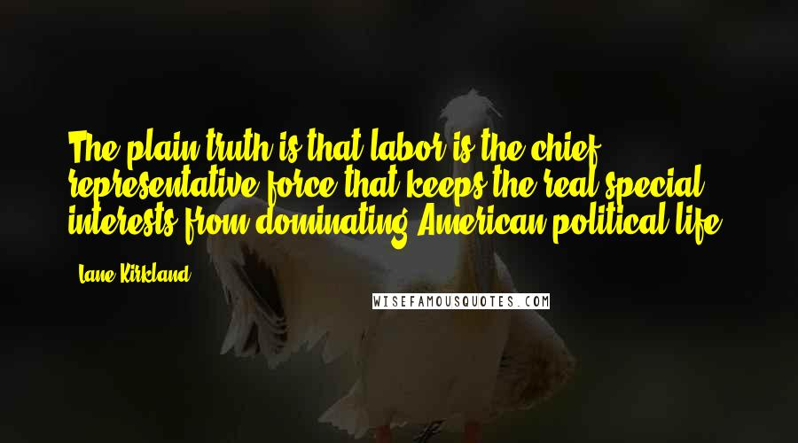 Lane Kirkland quotes: The plain truth is that labor is the chief representative force that keeps the real special interests from dominating American political life.