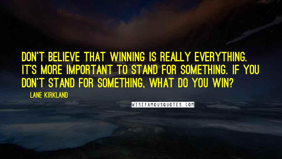 Lane Kirkland quotes: Don't believe that winning is really everything. It's more important to stand for something. If you don't stand for something, what do you win?