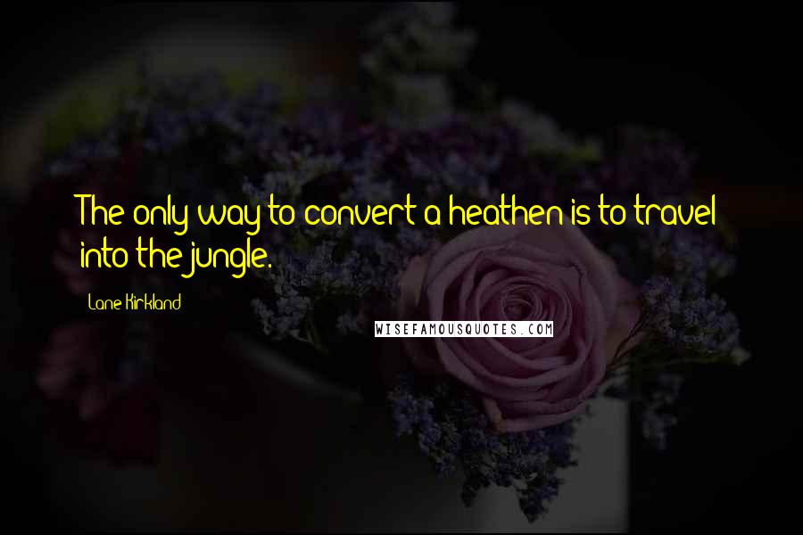 Lane Kirkland quotes: The only way to convert a heathen is to travel into the jungle.