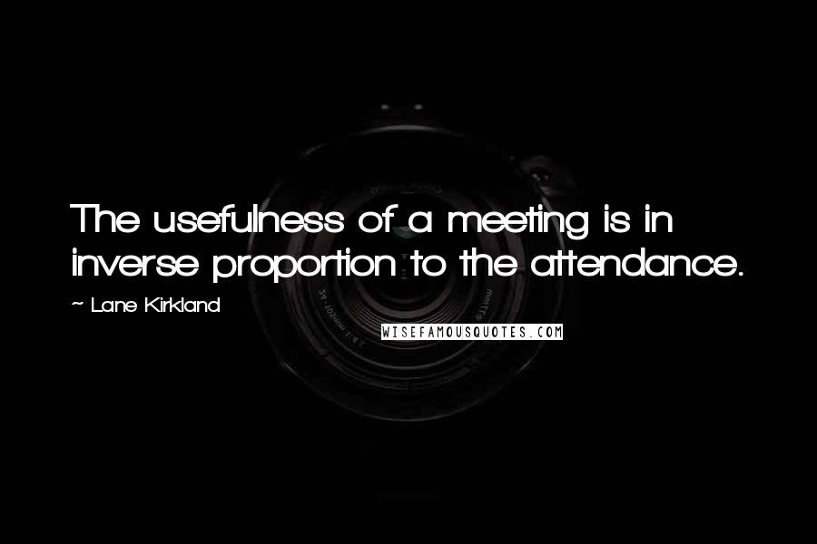 Lane Kirkland quotes: The usefulness of a meeting is in inverse proportion to the attendance.