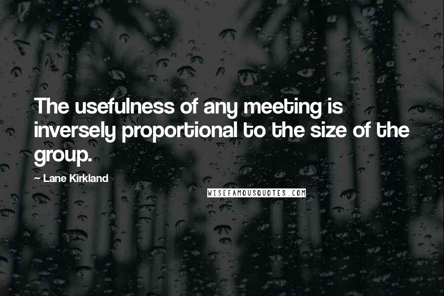 Lane Kirkland quotes: The usefulness of any meeting is inversely proportional to the size of the group.