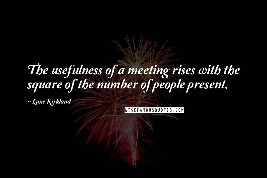 Lane Kirkland quotes: The usefulness of a meeting rises with the square of the number of people present.