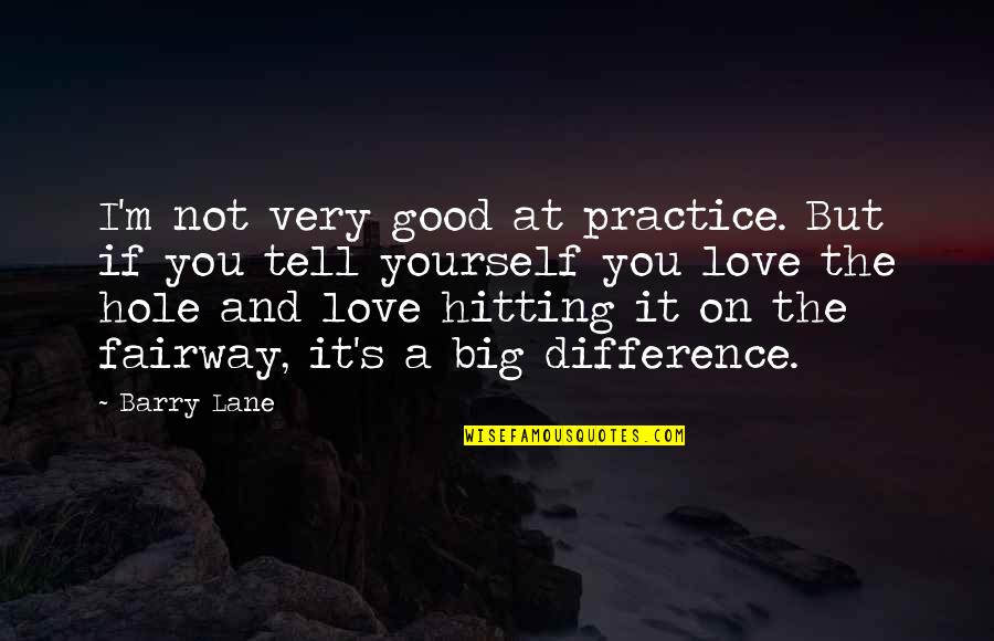 Lane Quotes By Barry Lane: I'm not very good at practice. But if
